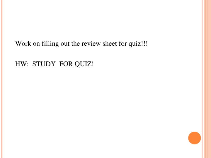 Work on filling out the review sheet for quiz!!!