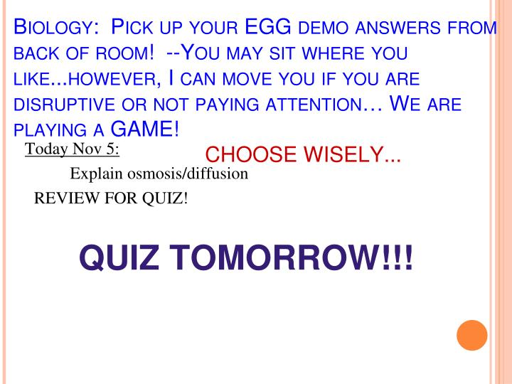 Biology:  Pick up your EGG demo answers from back of room!  --You may sit where you like...however, I can move you if you are disruptive or not paying attention… We are playing a GAME!