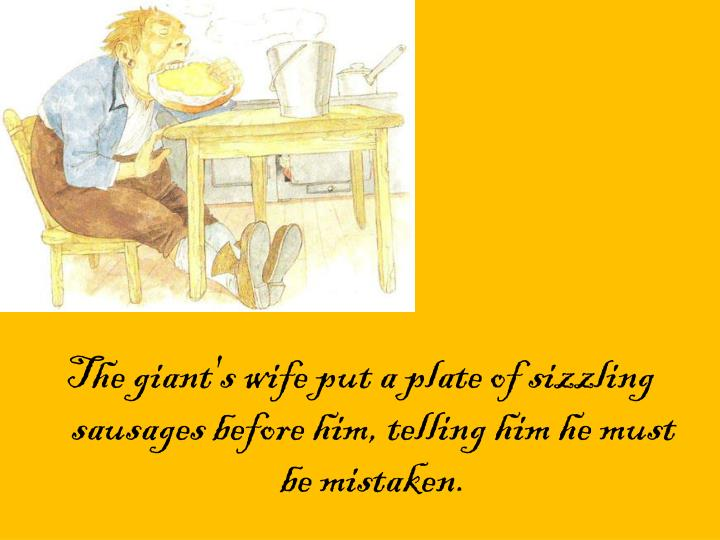 The giant's wife put a plate of sizzling sausages before him, telling him he must be mistaken.