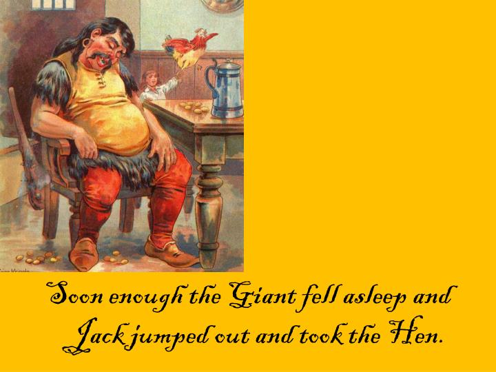 Soon enough the Giant fell asleep and Jack jumped out and took the Hen.
