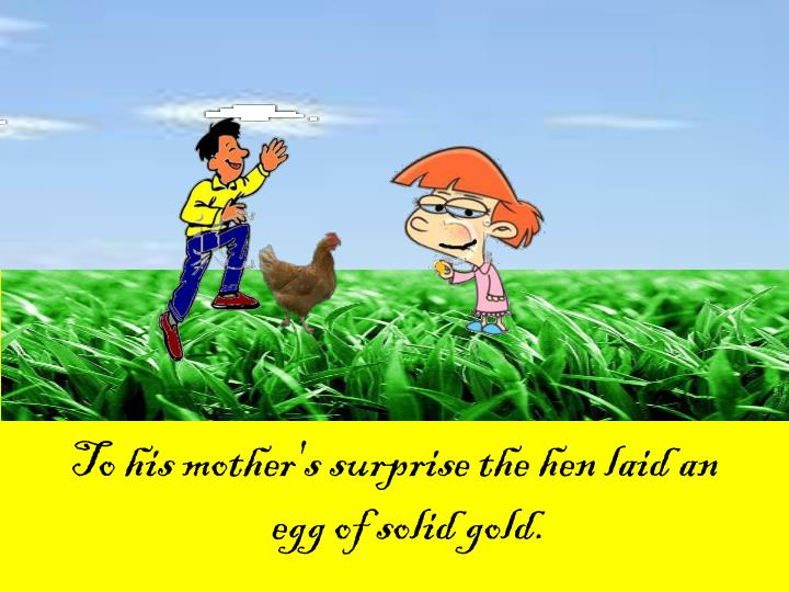 To his mother's surprise the hen laid an egg of solid gold.