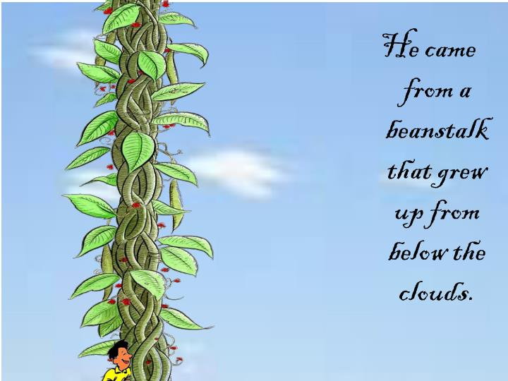 He came from a beanstalk that grew up from below the clouds.