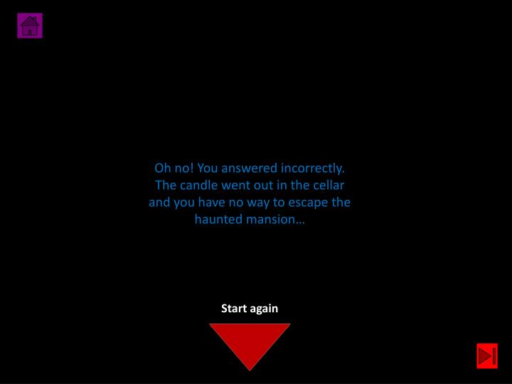 Oh no! You answered incorrectly. The candle went out in the cellar and you have no way to escape the haunted mansion…