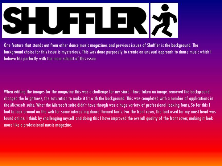One feature that stands out from other dance music magazines and previous issues of Shuffler is the background. The background choice for this issue is mysterious. This was done purposely to create an unusual approach