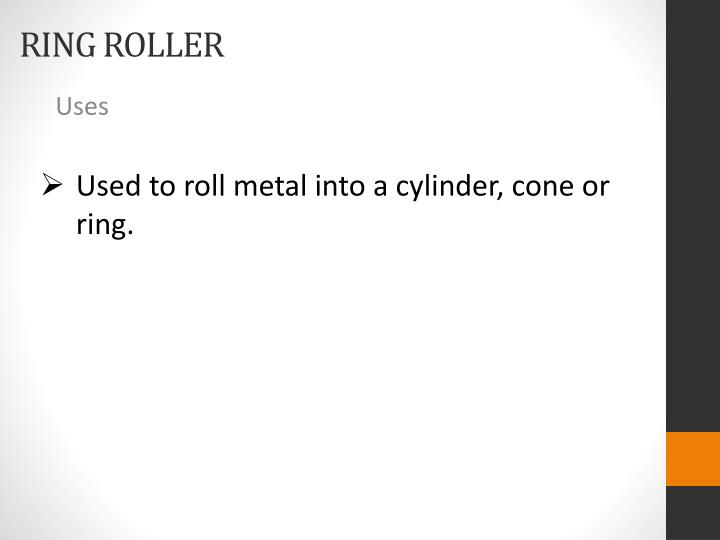 Used to roll metal into a cylinder, cone or ring.