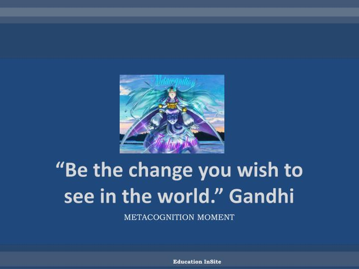 """Be the change you wish to see in the world."" Gandhi"