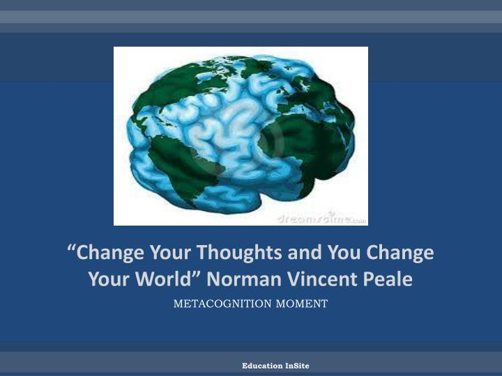 """Change Your Thoughts and You Change Your World"" Norman Vincent Peale"