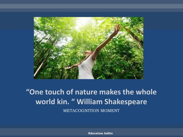 """One touch of nature makes the whole world kin. "" William Shakespeare"