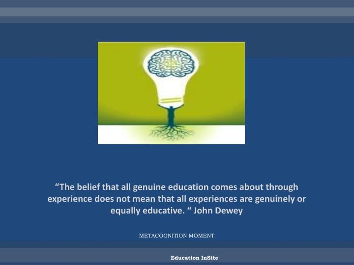 """The belief that all genuine education comes about through experience does not mean that all experiences are genuinely or equally educative. "" John Dewey"