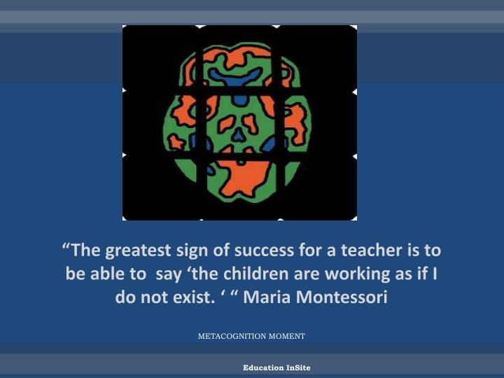 """The greatest sign of success for a teacher is to be able to  say 'the children are working as if I do not exist. ' "" Maria Montessori"