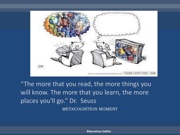 """The more that you read, the more things you will know. The more that you learn, the more places you'll go."" Dr.  Seuss"