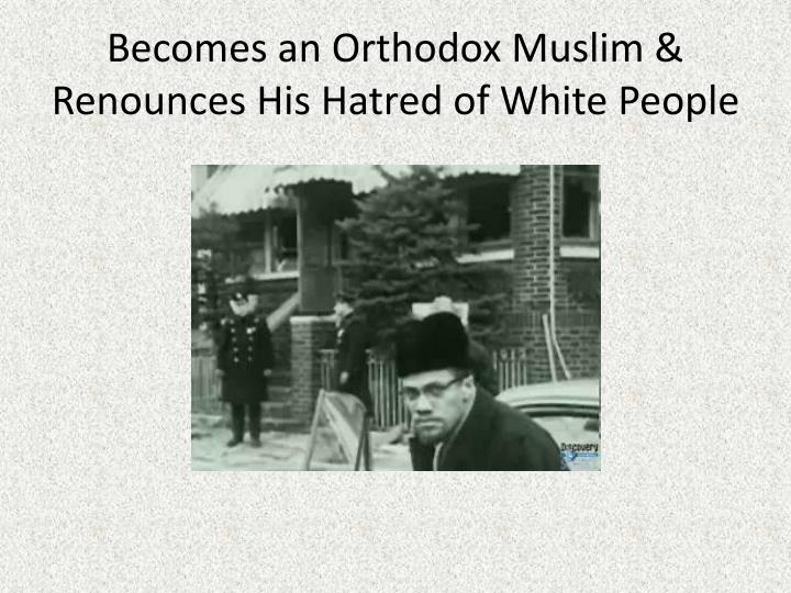 Becomes an Orthodox Muslim & Renounces His Hatred of White People