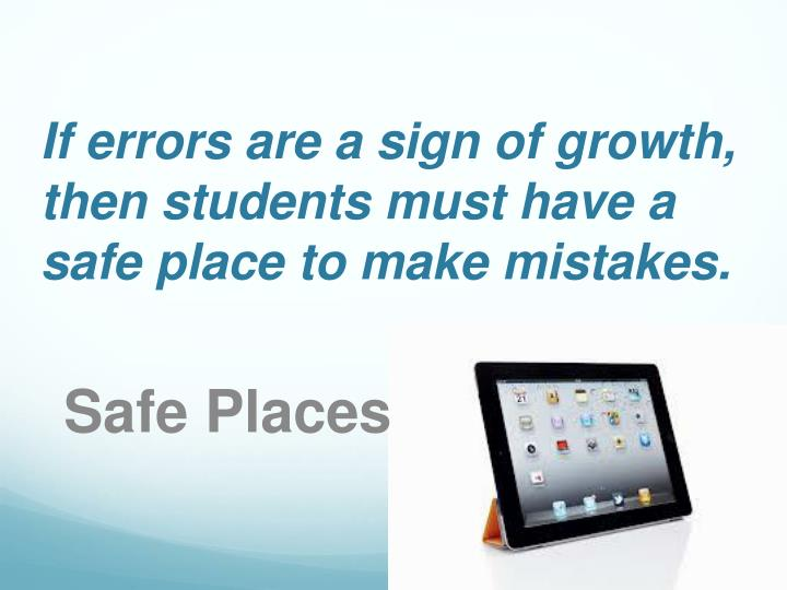 If errors are a sign of growth, then students must have a safe place to make mistakes.