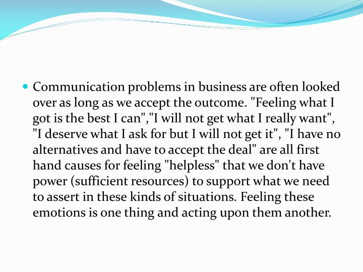 "Communication problems in business are often looked over as long as we accept the outcome. ""Feeling what I got is the best I"