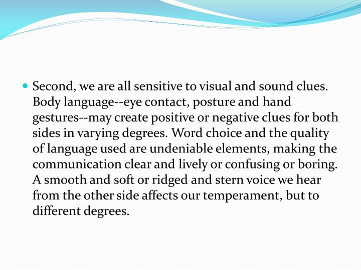 Second, we are all sensitive to visual and sound clues. Body language--eye contact, posture and hand gestures--may create positive or negative clues for both sides in varying degrees. Word choice and the quality of language used are undeniable elements, making the communication clear and lively or confusing or boring. A smooth and soft or ridged and stern voice we hear from the other side affects our temperament, but to different degrees.