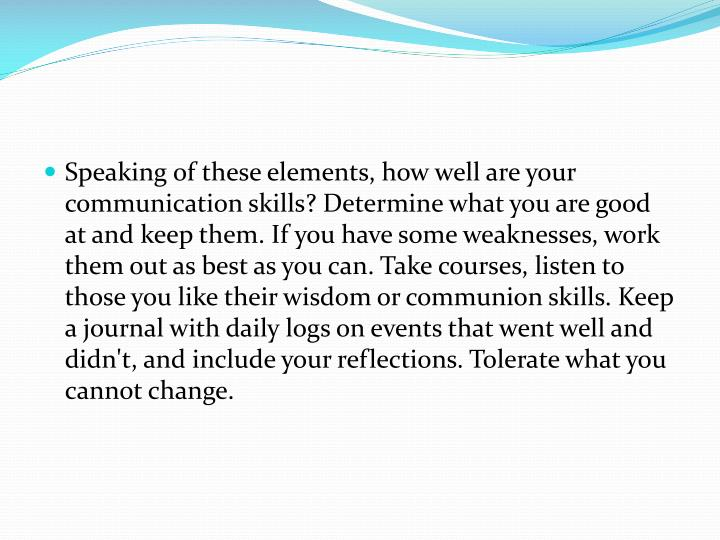 Speaking of these elements, how well are your communication skills? Determine what you are good at and keep them. If you have some weaknesses, work them out as best as you can. Take courses, listen to those you like their wisdom or communion skills. Keep a journal with daily logs on events that went well and didn't, and include your reflections. Tolerate what you cannot change.