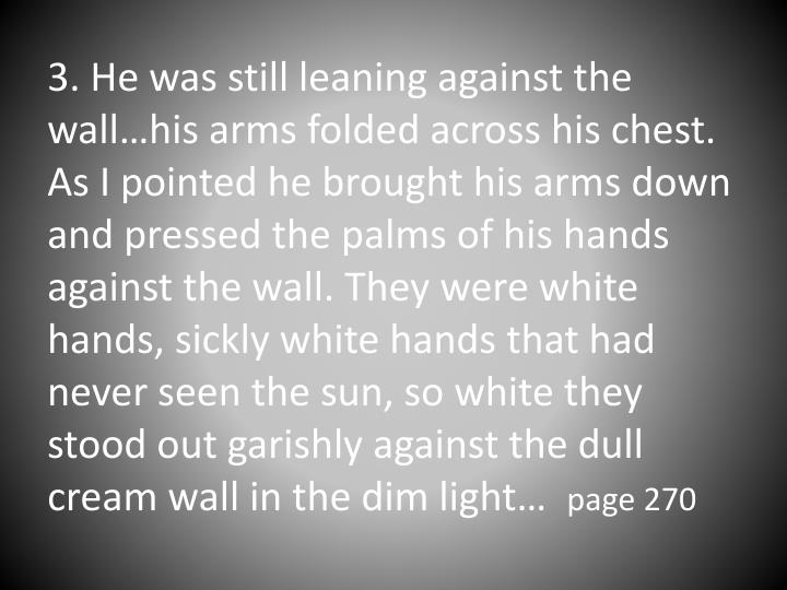 3. He was still leaning against the wall…his arms folded across his chest. As I pointed he brought his arms down and pressed the palms of his hands against the wall. They were white hands, sickly white hands that had never seen the sun, so white they stood out garishly against the dull cream wall in the dim light…