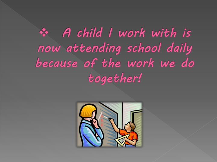 A child I work with is now attending school daily because of the work we do together!