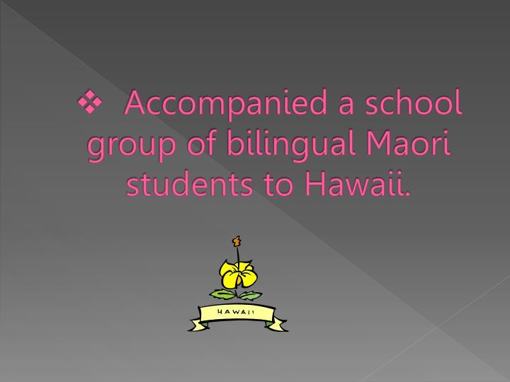 Accompanied a school group of bilingual Maori students to Hawaii.