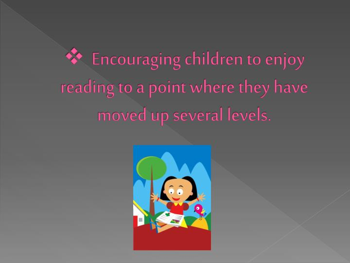 Encouraging children to enjoy reading to a point where they have moved up several levels.