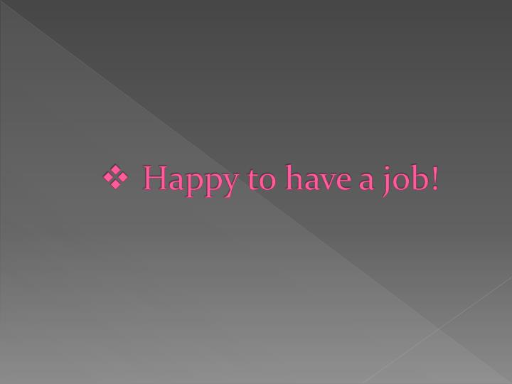 Happy to have a job!