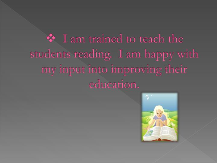 I am trained to teach the students reading.  I am happy with my input into improving their education.
