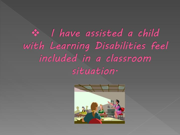 I have assisted a child with Learning Disabilities feel included in a classroom situation.