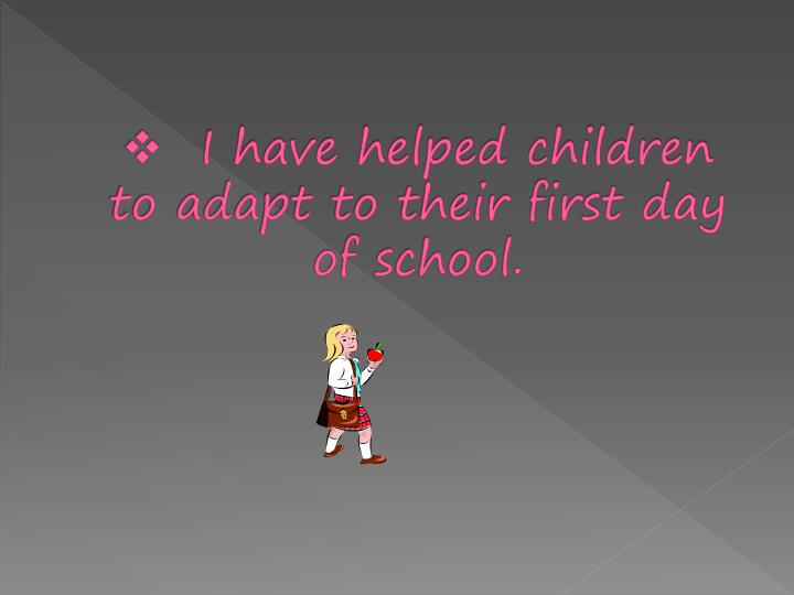 I have helped children to adapt to their first day of school.