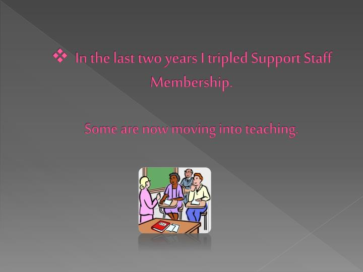 In the last two years I tripled Support Staff Membership.