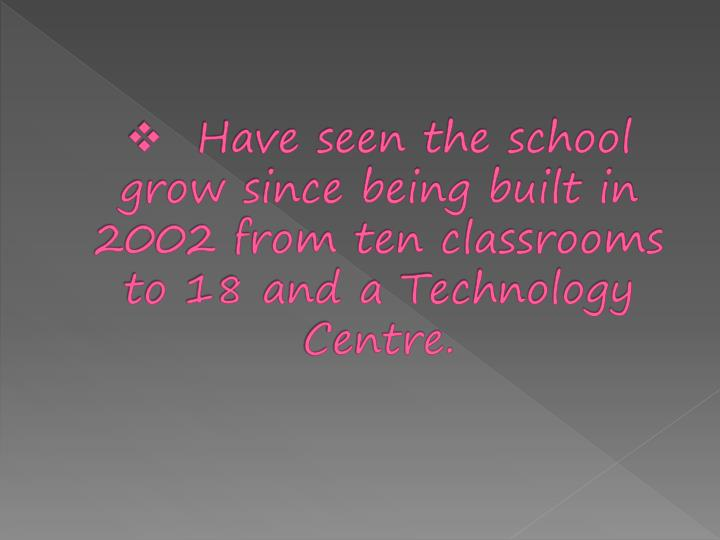 Have seen the school grow since being built in 2002 from ten classrooms to 18 and a Technology Centre.