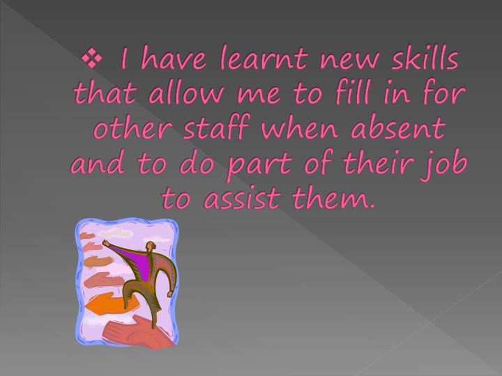 I have learnt new skills that allow me to fill in for other staff when absent and to do part of thei...