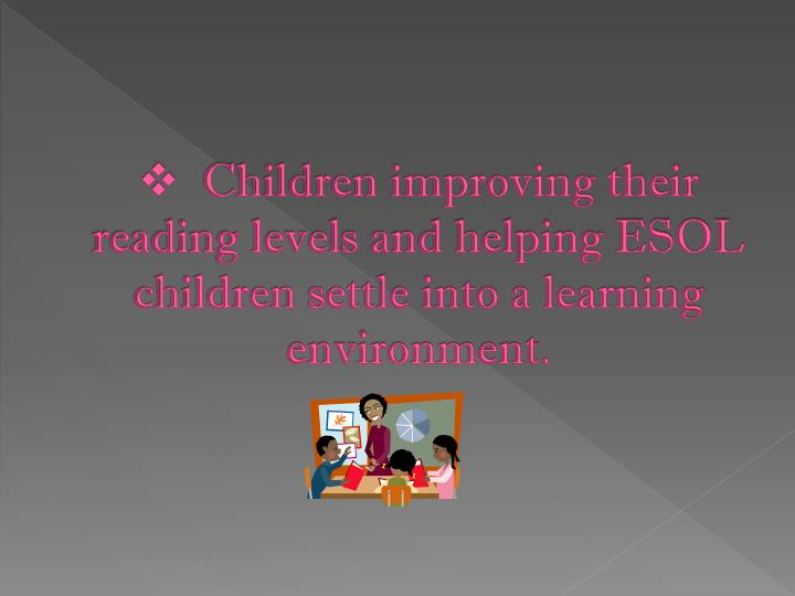 Children improving their reading levels and helping ESOL children settle into a learning environment.
