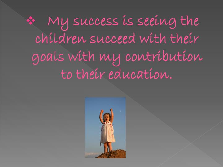 My success is seeing the children succeed with their goals with my contribution to their educatio...