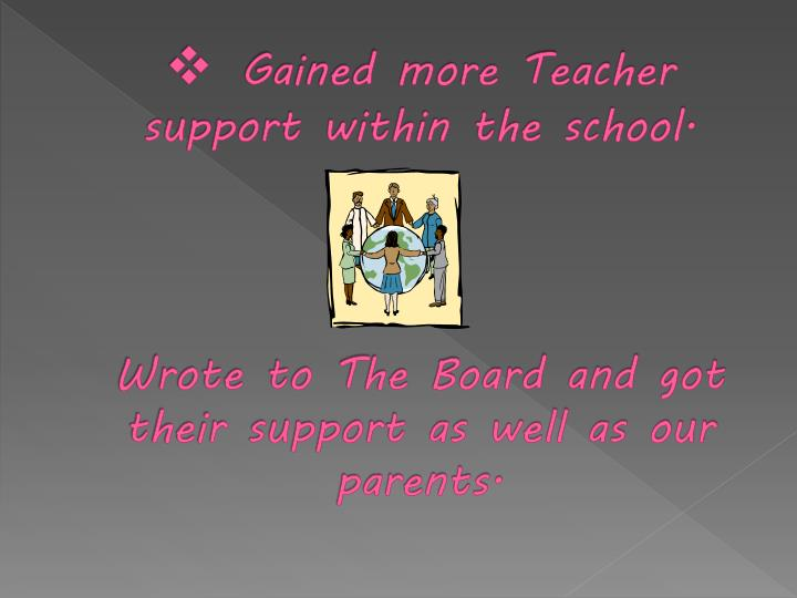 Gained more Teacher support within the school.