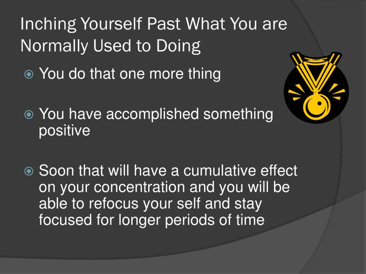 Inching Yourself Past What You are Normally Used to Doing