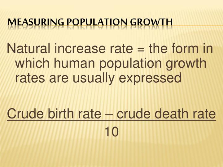 Natural increase rate = the form in which human population growth rates are usually expressed