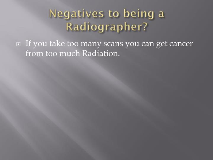 Negatives to being a Radiographer?