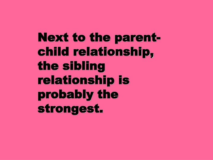 Next to the parent child relationship the sibling relationship is probably the strongest