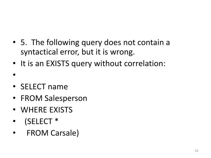 5.  The following query does not contain a syntactical error, but it is wrong.