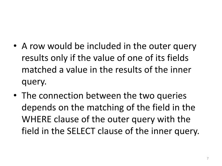 A row would be included in the outer query results only if the value of one of its fields matched a value in the results of the inner query.