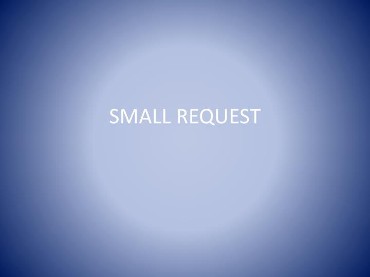 SMALL REQUEST