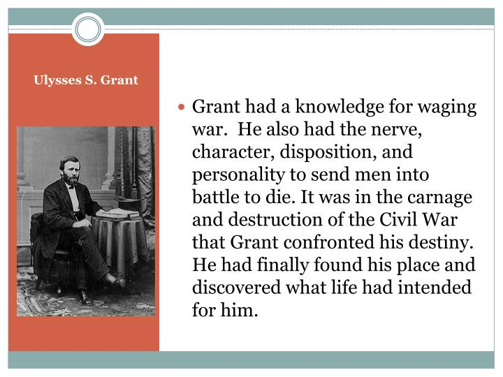 Grant had a knowledge for waging war.  He also had the nerve, character, disposition, and personality to send men into battle to die. It was in the carnage and destruction of the Civil War that Grant confronted his destiny. He had finally found his place and discovered what life had intended for him.