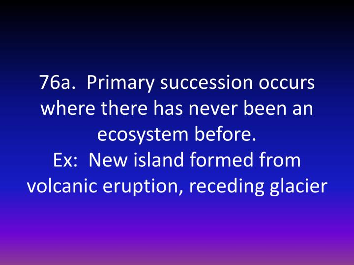 76a.  Primary succession occurs where there has never been an ecosystem before.