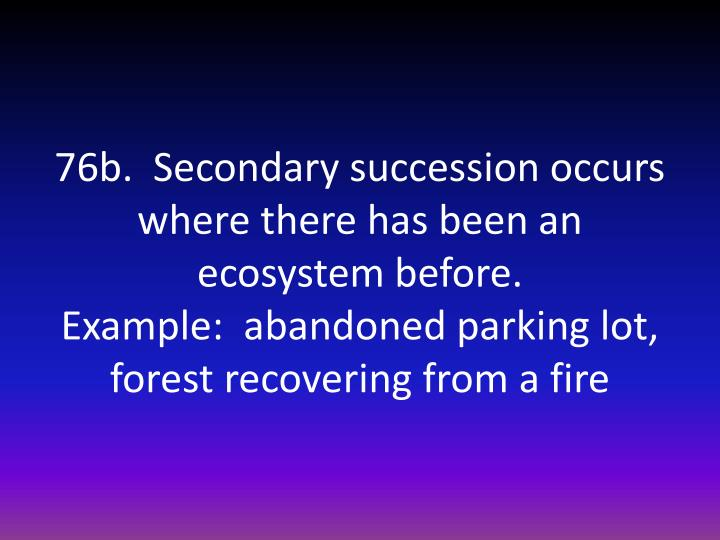 76b.  Secondary succession occurs where there has been an ecosystem before.