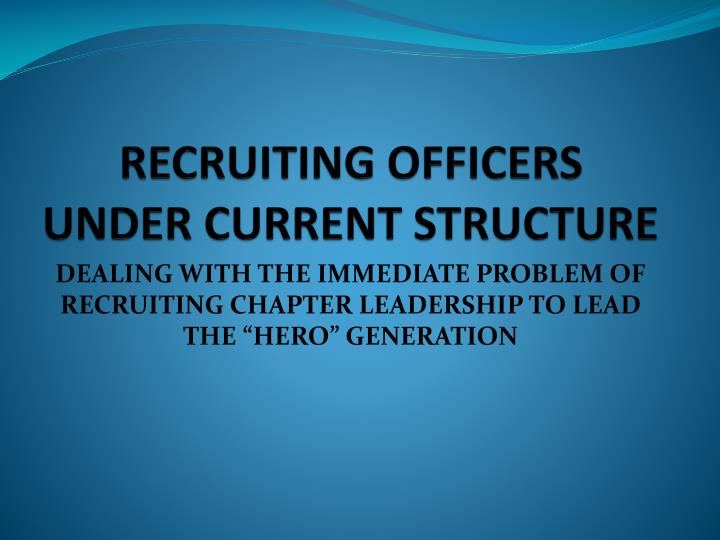 RECRUITING OFFICERS UNDER CURRENT STRUCTURE