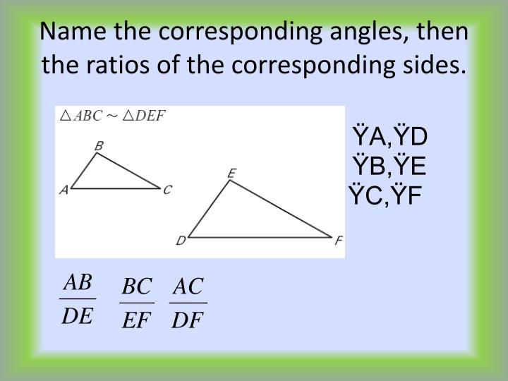 Name the corresponding angles, then the ratios of the corresponding sides.