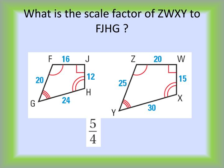 What is the scale factor of ZWXY to FJHG ?