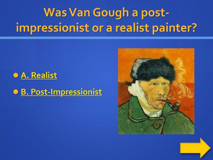 Was Van Gough a post-impressionist or a realist painter?