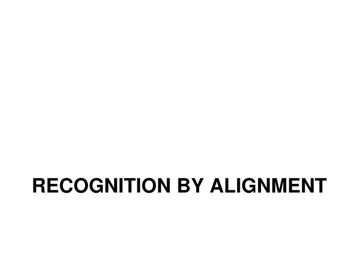 Recognition by Alignment