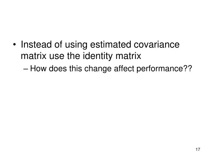 Instead of using estimated covariance matrix use the identity matrix